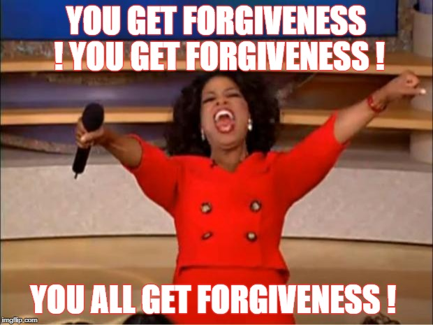 Oprah You Get A Meme | YOU GET FORGIVENESS ! YOU GET FORGIVENESS ! YOU ALL GET FORGIVENESS ! | image tagged in memes,oprah you get a | made w/ Imgflip meme maker