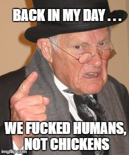 Back In My Day Meme | BACK IN MY DAY . . . WE F**KED HUMANS, NOT CHICKENS | image tagged in memes,back in my day | made w/ Imgflip meme maker