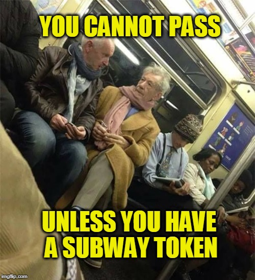 Ok,you can pass | YOU CANNOT PASS UNLESS YOU HAVE A SUBWAY TOKEN | image tagged in you have bus pass,lotr | made w/ Imgflip meme maker