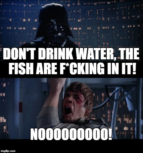 Star Wars No Meme | DON'T DRINK WATER, THE FISH ARE F*CKING IN IT! NOOOOOOOOO! | image tagged in memes,star wars no | made w/ Imgflip meme maker