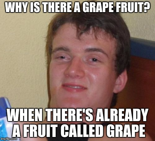 10 Guy Meme | WHY IS THERE A GRAPE FRUIT? WHEN THERE'S ALREADY A FRUIT CALLED GRAPE | image tagged in memes,10 guy | made w/ Imgflip meme maker