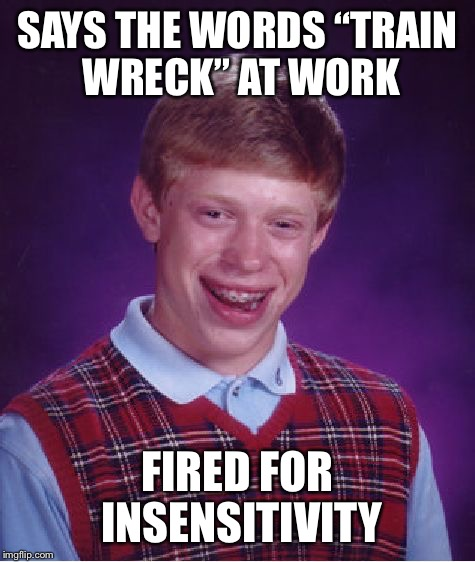 "Bad Luck Brian Meme | SAYS THE WORDS ""TRAIN WRECK"" AT WORK FIRED FOR INSENSITIVITY 