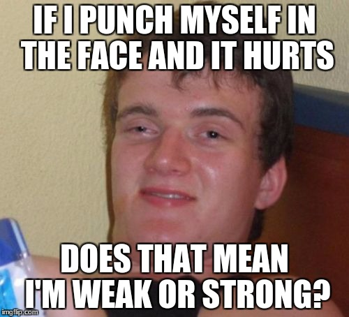 10 Guy Meme | IF I PUNCH MYSELF IN THE FACE AND IT HURTS DOES THAT MEAN I'M WEAK OR STRONG? | image tagged in memes,10 guy | made w/ Imgflip meme maker