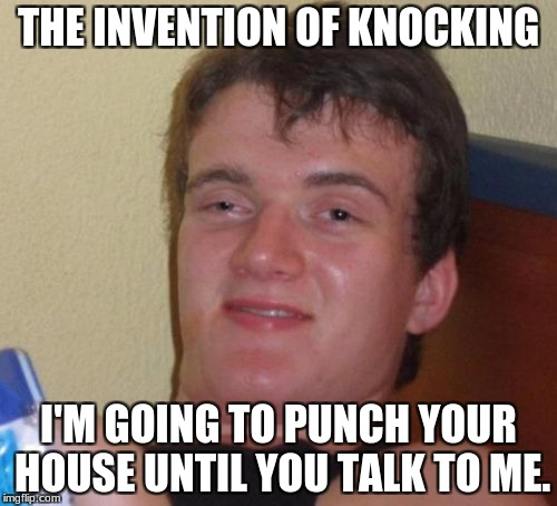 10 Guy Meme | THE INVENTION OF KNOCKING I'M GOING TO PUNCH YOUR HOUSE UNTIL YOU TALK TO ME. | image tagged in memes,10 guy | made w/ Imgflip meme maker