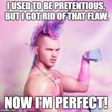 Unicorn MAN Meme | I USED TO BE PRETENTIOUS, BUT I GOT RID OF THAT FLAW. NOW I'M PERFECT! | image tagged in memes,unicorn man | made w/ Imgflip meme maker