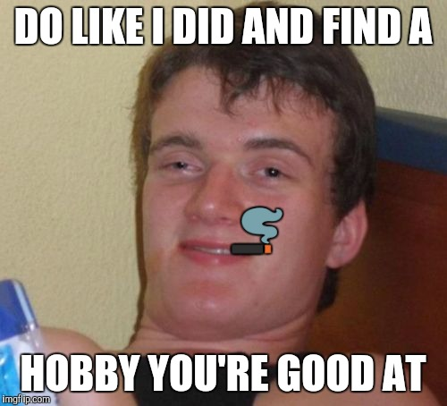 10 Guy Meme | DO LIKE I DID AND FIND A HOBBY YOU'RE GOOD AT  | image tagged in memes,10 guy | made w/ Imgflip meme maker