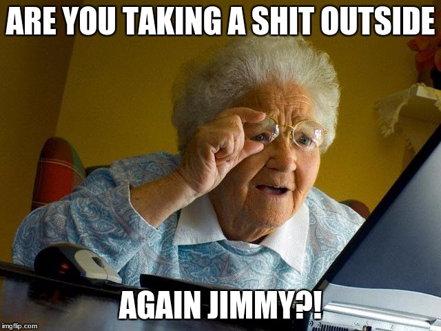 Grandma Finds The Internet Meme | ARE YOU TAKING A SHIT OUTSIDE AGAIN JIMMY?! | image tagged in memes,grandma finds the internet | made w/ Imgflip meme maker