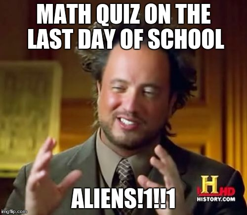 Ancient Aliens Meme | MATH QUIZ ON THE LAST DAY OF SCHOOL ALIENS!1!!1 | image tagged in memes,ancient aliens | made w/ Imgflip meme maker