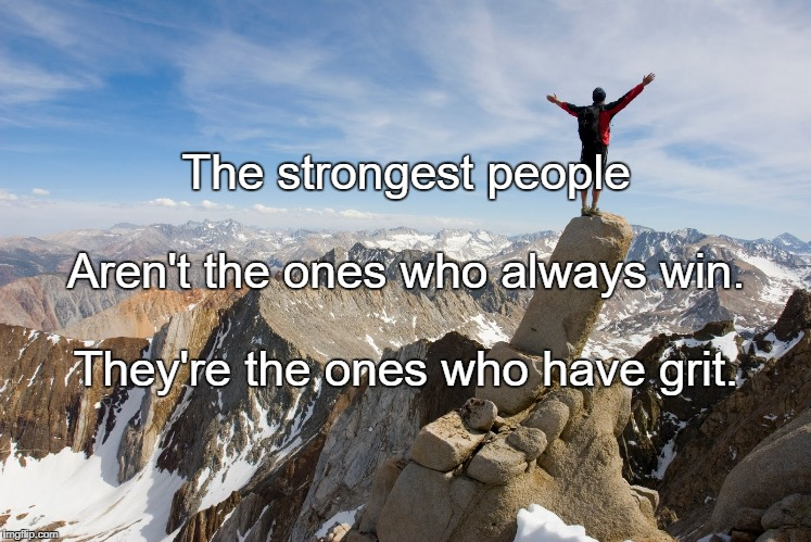 Mountain Top | The strongest people They're the ones who have grit. Aren't the ones who always win. | image tagged in mountain top | made w/ Imgflip meme maker