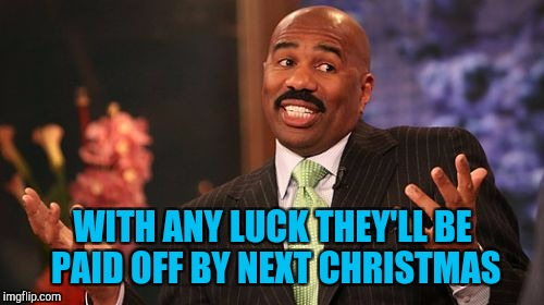 Steve Harvey Meme | WITH ANY LUCK THEY'LL BE PAID OFF BY NEXT CHRISTMAS | image tagged in memes,steve harvey | made w/ Imgflip meme maker