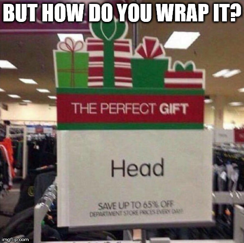 I'm pretty sure it's something that won't be regifted next year. | BUT HOW DO YOU WRAP IT? | image tagged in perfect christmas gift | made w/ Imgflip meme maker