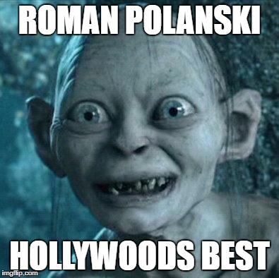 ROMAN POLANSKI HOLLYWOODS BEST REMEMBERED    | ROMAN POLANSKI HOLLYWOODS BEST | image tagged in memes,gollum | made w/ Imgflip meme maker