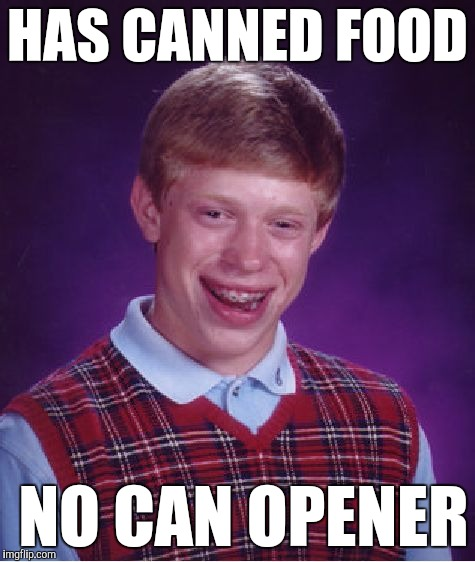 Bad Luck Brian Meme | HAS CANNED FOOD NO CAN OPENER | image tagged in memes,bad luck brian | made w/ Imgflip meme maker
