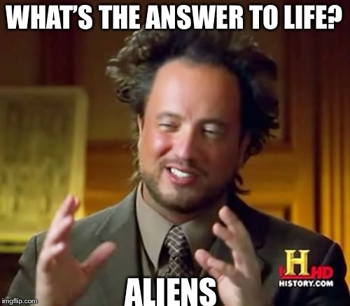 Ancient Aliens Meme | WHAT'S THE ANSWER TO LIFE? ALIENS | image tagged in memes,ancient aliens | made w/ Imgflip meme maker