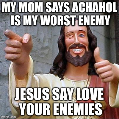 Buddy Christ Meme | MY MOM SAYS ACHAHOL IS MY WORST ENEMY JESUS SAY LOVE YOUR ENEMIES | image tagged in memes,buddy christ | made w/ Imgflip meme maker
