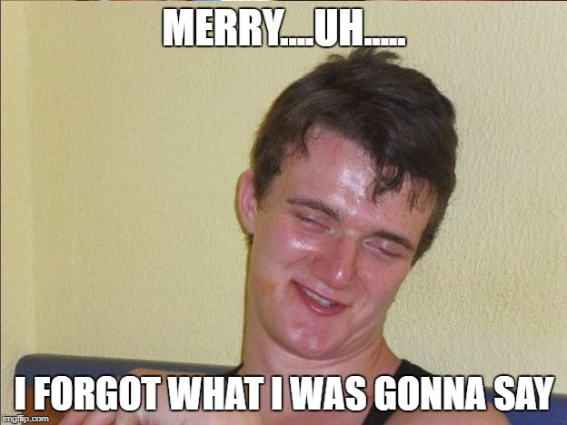 MERRY....UH..... I FORGOT WHAT I WAS GONNA SAY | made w/ Imgflip meme maker