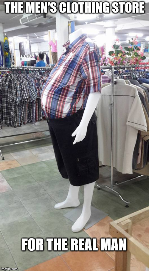 I need to shop here  | THE MEN'S CLOTHING STORE FOR THE REAL MAN | image tagged in men's clothes,mannequin,shopping,reality | made w/ Imgflip meme maker