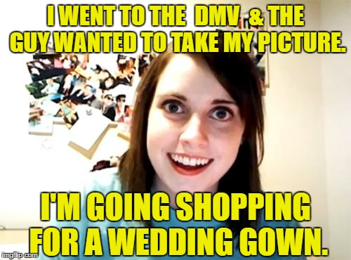 Overly Attached girl gets driver's license. | I WENT TO THE  DMV  & THE GUY WANTED TO TAKE MY PICTURE. I'M GOING SHOPPING FOR A WEDDING GOWN. | image tagged in memes,overly attached girlfriend | made w/ Imgflip meme maker