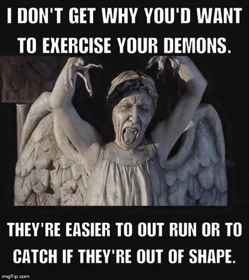 I'm in shape. Round is a shape | I DON'T GET WHY YOU'D WANT TO EXERCISE YOUR DEMONS. THEY'RE EASIER TO OUT RUN OR TO CATCH IF THEY'RE OUT OF SHAPE | image tagged in demons,exercise | made w/ Imgflip meme maker