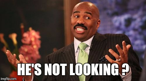 Steve Harvey Meme | HE'S NOT LOOKING ? | image tagged in memes,steve harvey | made w/ Imgflip meme maker