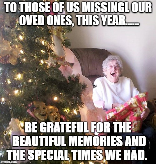 Missing loved ones at Christmas |  TO THOSE OF US MISSINGL OUR OVED ONES, THIS YEAR...... BE GRATEFUL FOR THE BEAUTIFUL MEMORIES AND THE SPECIAL TIMES WE HAD. | image tagged in missing you | made w/ Imgflip meme maker