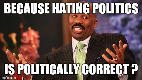 Steve Harvey Meme | BECAUSE HATING POLITICS IS POLITICALLY CORRECT ? | image tagged in memes,steve harvey | made w/ Imgflip meme maker