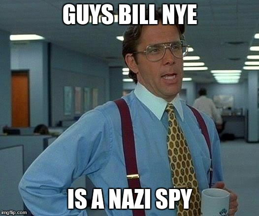 GUYS BILL NYE IS A NAZI SPY | image tagged in memes,that would be great | made w/ Imgflip meme maker