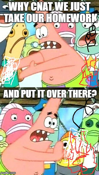 Put It Somewhere Else Patrick Meme | WHY CNAT WE JUST TAKE OUR HOMEWORK AND PUT IT OVER THERE? | image tagged in memes,put it somewhere else patrick | made w/ Imgflip meme maker