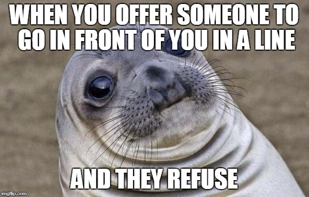 Just Humiliating  | WHEN YOU OFFER SOMEONE TO GO IN FRONT OF YOU IN A LINE AND THEY REFUSE | image tagged in memes,awkward moment sealion,funny,facts,true,stupid people | made w/ Imgflip meme maker