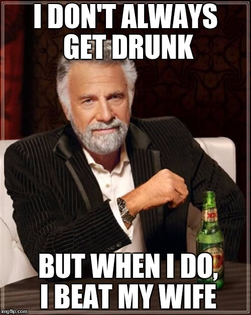 The Most Interesting Man In The World Meme | I DON'T ALWAYS GET DRUNK BUT WHEN I DO, I BEAT MY WIFE | image tagged in memes,the most interesting man in the world | made w/ Imgflip meme maker