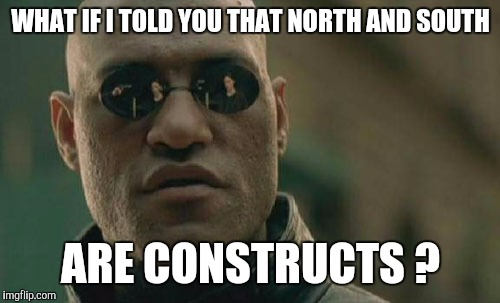 Matrix Morpheus Meme | WHAT IF I TOLD YOU THAT NORTH AND SOUTH ARE CONSTRUCTS ? | image tagged in memes,matrix morpheus | made w/ Imgflip meme maker