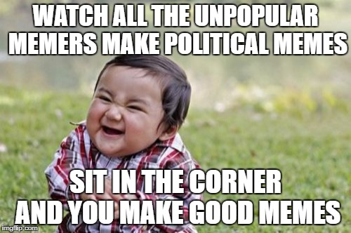 Evil Toddler Meme | WATCH ALL THE UNPOPULAR MEMERS MAKE POLITICAL MEMES SIT IN THE CORNER AND YOU MAKE GOOD MEMES | image tagged in memes,evil toddler | made w/ Imgflip meme maker