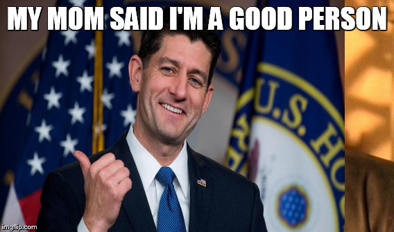 What you do when you pass a tax heist that will slowly kill off the poor, working class, children, aging and disabled | MY MOM SAID I'M A GOOD PERSON | image tagged in paul ryan,gop,taxation is theft,tax cuts for the rich,tax cuts,middle class | made w/ Imgflip meme maker