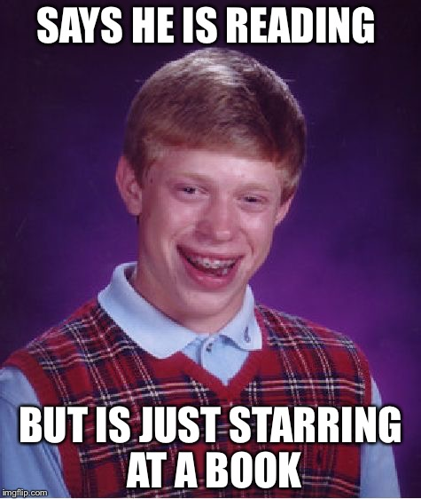 Bad Luck Brian Meme | SAYS HE IS READING BUT IS JUST STARRING AT A BOOK | image tagged in memes,bad luck brian | made w/ Imgflip meme maker