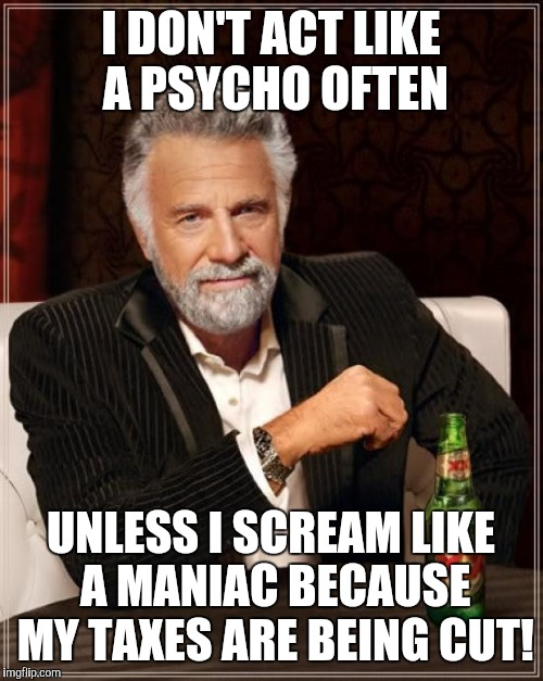 The Most Interesting Man In The World Meme | I DON'T ACT LIKE A PSYCHO OFTEN UNLESS I SCREAM LIKE A MANIAC BECAUSE MY TAXES ARE BEING CUT! | image tagged in memes,the most interesting man in the world | made w/ Imgflip meme maker