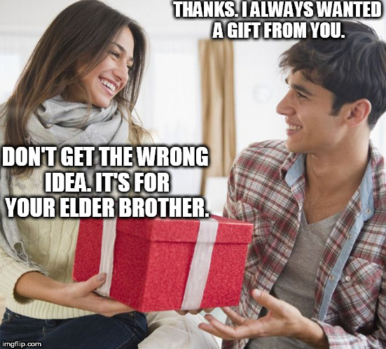 Hearts can be broken in an instant. | THANKS. I ALWAYS WANTED A GIFT FROM YOU. DON'T GET THE WRONG IDEA. IT'S FOR YOUR ELDER BROTHER. | image tagged in heartbroken,heartbreak,christmas gift,christmas,heartbreak love,heartbroken love | made w/ Imgflip meme maker