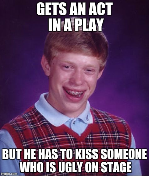 Bad Luck Brian Meme | GETS AN ACT IN A PLAY BUT HE HAS TO KISS SOMEONE WHO IS UGLY ON STAGE | image tagged in memes,bad luck brian | made w/ Imgflip meme maker