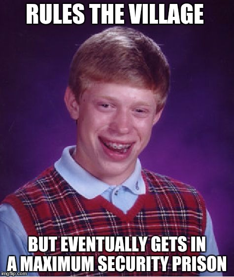 Bad Luck Brian Meme | RULES THE VILLAGE BUT EVENTUALLY GETS IN A MAXIMUM SECURITY PRISON | image tagged in memes,bad luck brian | made w/ Imgflip meme maker