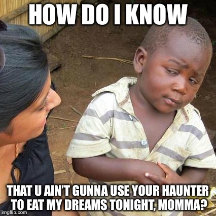 Third World Skeptical Kid Meme | HOW DO I KNOW THAT U AIN'T GUNNA USE YOUR HAUNTER TO EAT MY DREAMS TONIGHT, MOMMA? | image tagged in memes,third world skeptical kid | made w/ Imgflip meme maker