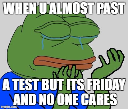 pepe cry | WHEN U ALMOST PAST A TEST BUT ITS FRIDAY AND NO ONE CARES | image tagged in pepe cry | made w/ Imgflip meme maker