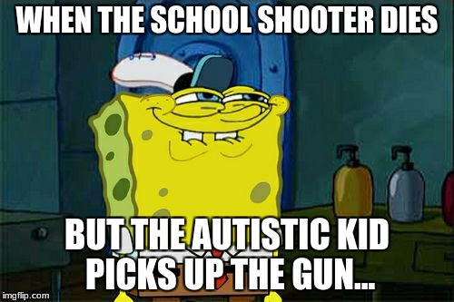 Dont You Squidward | WHEN THE SCHOOL SHOOTER DIES BUT THE AUTISTIC KID PICKS UP THE GUN... | image tagged in memes,dont you squidward | made w/ Imgflip meme maker