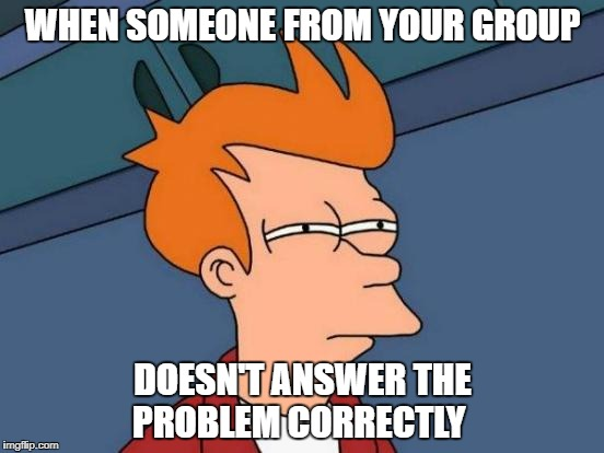 Futurama Fry Meme | WHEN SOMEONE FROM YOUR GROUP DOESN'T ANSWER THE PROBLEM CORRECTLY | image tagged in memes,futurama fry | made w/ Imgflip meme maker