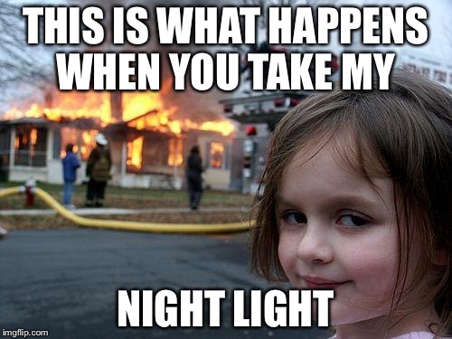 Disaster Girl Meme | THIS IS WHAT HAPPENS WHEN YOU TAKE MY NIGHT LIGHT | image tagged in memes,disaster girl | made w/ Imgflip meme maker