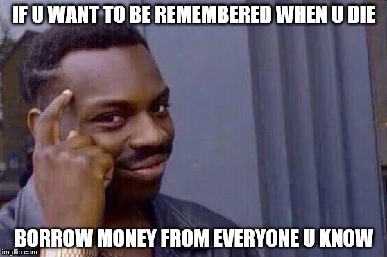 You cant - if you don't  | IF U WANT TO BE REMEMBERED WHEN U DIE BORROW MONEY FROM EVERYONE U KNOW | image tagged in you cant - if you don't | made w/ Imgflip meme maker