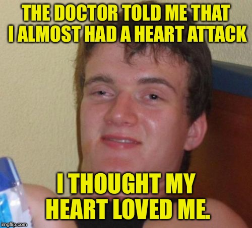 10 Guy Meme | THE DOCTOR TOLD ME THAT I ALMOST HAD A HEART ATTACK I THOUGHT MY HEART LOVED ME. | image tagged in memes,10 guy | made w/ Imgflip meme maker