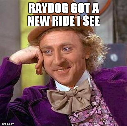 Creepy Condescending Wonka Meme | RAYDOG GOT A NEW RIDE I SEE | image tagged in memes,creepy condescending wonka | made w/ Imgflip meme maker