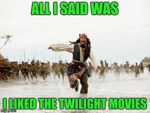 Jack Sparrow Being Chased Meme | ALL I SAID WAS I LIKED THE TWILIGHT MOVIES | image tagged in memes,jack sparrow being chased | made w/ Imgflip meme maker