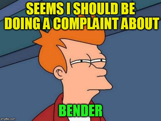 Futurama Fry Meme | SEEMS I SHOULD BE DOING A COMPLAINT ABOUT BENDER | image tagged in memes,futurama fry | made w/ Imgflip meme maker