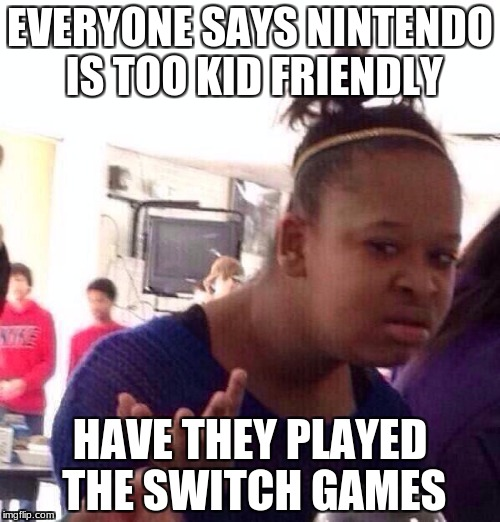 Black Girl Wat Meme | EVERYONE SAYS NINTENDO IS TOO KID FRIENDLY HAVE THEY PLAYED THE SWITCH GAMES | image tagged in memes,black girl wat | made w/ Imgflip meme maker