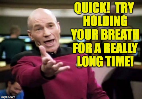 Picard Wtf Meme | QUICK!  TRY HOLDING YOUR BREATH FOR A REALLY LONG TIME! | image tagged in memes,picard wtf | made w/ Imgflip meme maker
